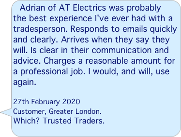 """Couldn't have been happier with Adrian! He turned up right on time, established the cause of the problem quickly and went about resolving it with the upmost of efficiency. We've used him for another small job since and will definitely be using him for future electrical work. Highly recommended!""